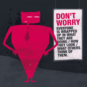 Don't worry. Everyone is wrapped up in what they are doing / how they look / what others think of them