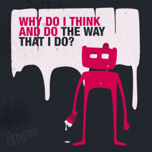 Why do I think and do the way that I do?