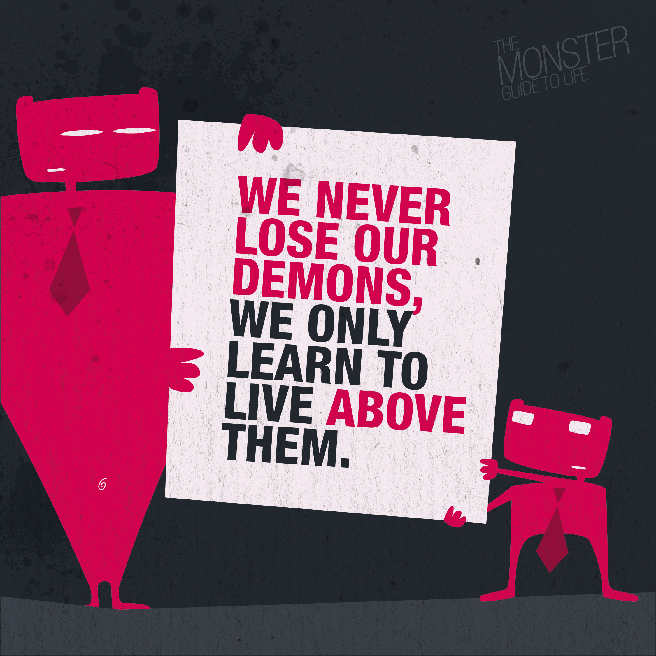 We Never Lose Our Demons, We Only Learn To Live Above Them