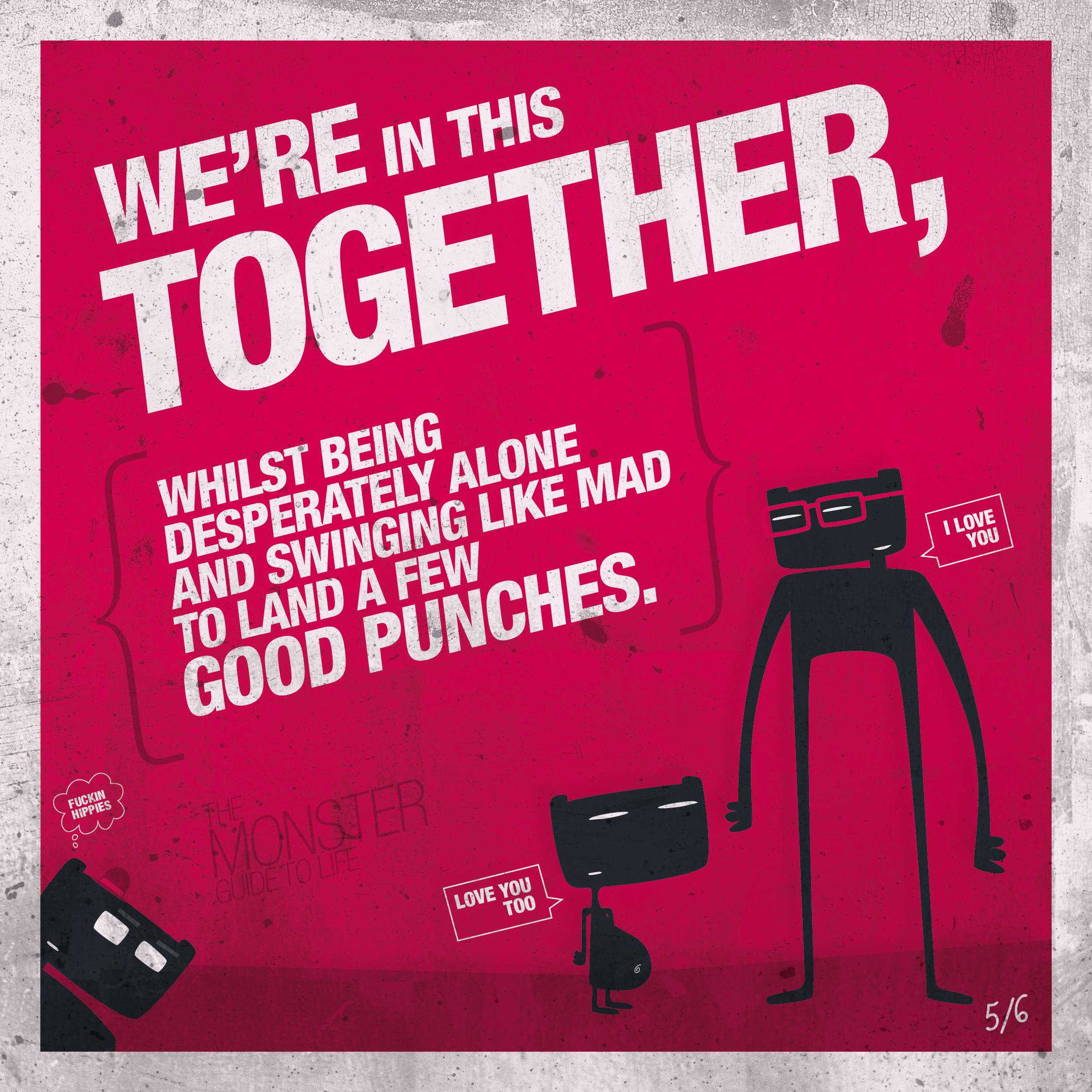 We're in this together, whilst being desperately alone and swinging like mad to land a few good punches